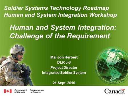 Human and System Integration: Challenge of the Requirement Maj Jon Herbert DLR 5-6 Project Director Integrated Soldier System 21 Sept. 2010 Soldier Systems.