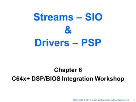 Streams – SIO & Drivers – PSP Chapter 6 C64x+ DSP/BIOS Integration Workshop Copyright © 2010 Texas Instruments. All rights reserved. 1.