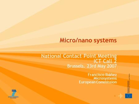 1 Micro/nano systems National Contact Point Meeting ICT Call 2 Brussels. 23rd May 2007 Francisco Ibáñez Microsystems European Commission.