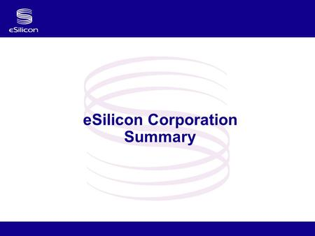 "ESilicon Corporation Summary. Confidential 2 Who is eSilicon? eSilicon is a Fabless ASIC Company Our mission: ""To dramatically improve our customer's."