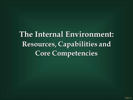 Ch3-1 The Internal Environment: Resources, Capabilities and Core Competencies.