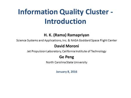 Information Quality Cluster - Introduction H. K. (Rama) Ramapriyan Science Systems and Applications, Inc. & NASA Goddard Space Flight Center David Moroni.