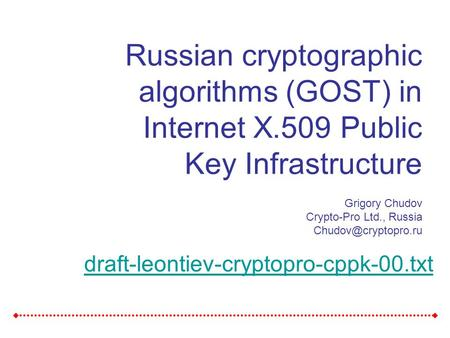 Russian cryptographic algorithms (GOST) in Internet X.509 Public Key Infrastructure Grigory Chudov Crypto-Pro Ltd., Russia draft-leontiev-cryptopro-cppk-00.txt.