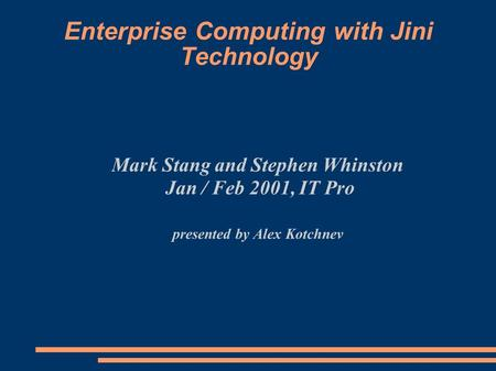 Enterprise Computing with Jini Technology Mark Stang and Stephen Whinston Jan / Feb 2001, IT Pro presented by Alex Kotchnev.