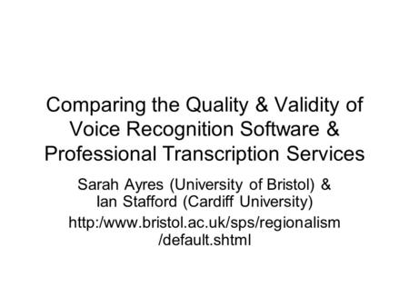 Comparing the Quality & Validity of Voice Recognition Software & Professional Transcription Services Sarah Ayres (University of Bristol) & Ian Stafford.