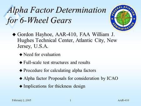 AAR-410 February 2, 20051 Alpha Factor Determination for 6-Wheel Gears u Gordon Hayhoe, AAR-410, FAA William J. Hughes Technical Center, Atlantic City,