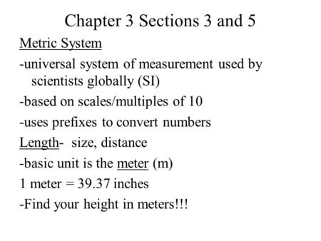 Chapter 3 Sections 3 and 5 Metric System -universal system of measurement used by scientists globally (SI) -based on scales/multiples of 10 -uses prefixes.