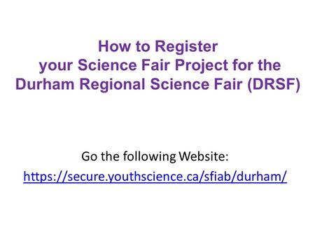 How to Register your Science Fair Project for the Durham Regional Science Fair (DRSF) Go the following Website: https://secure.youthscience.ca/sfiab/durham/