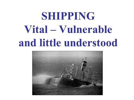 SHIPPING Vital – Vulnerable and little understood.