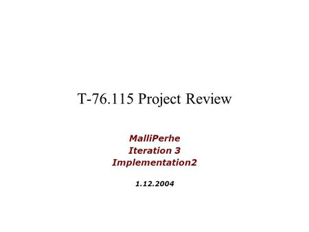 T-76.115 Project Review MalliPerhe Iteration 3 Implementation2 1.12.2004.