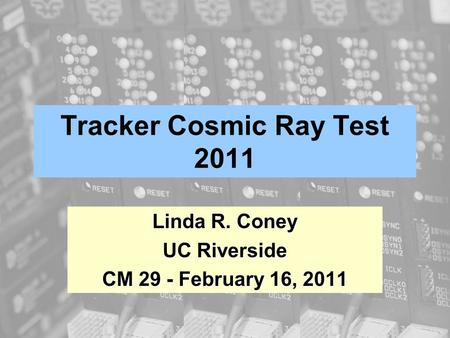 Tracker Cosmic Ray Test 2011 Linda R. Coney UC Riverside CM 29 - February 16, 2011.
