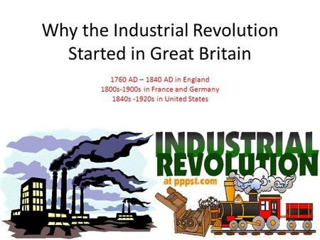 Why the Industrial Revolution Started in Great Britain 1760 AD – 1840 AD in England 1800s-1900s in France <strong>and</strong> Germany 1840s -1920s in United States.