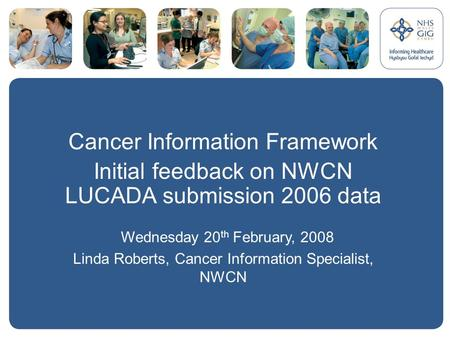 Cancer Information Framework Initial feedback on NWCN LUCADA submission 2006 data Wednesday 20 th February, 2008 Linda Roberts, Cancer Information Specialist,