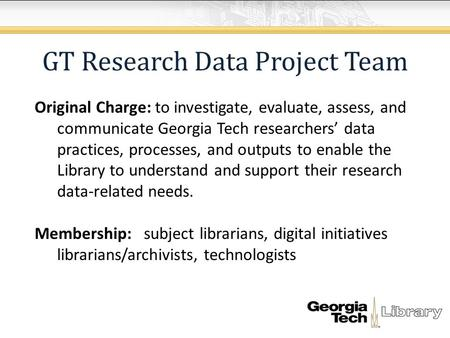 GT Research Data Project Team Original Charge: to investigate, evaluate, assess, and communicate Georgia Tech researchers' data practices, processes, and.