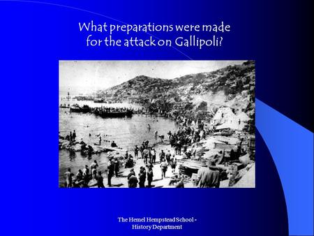 The Hemel Hempstead School - History Department What preparations were made for the attack on Gallipoli?