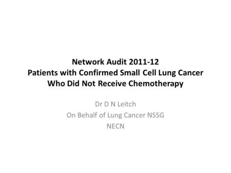 Network Audit 2011-12 Patients with Confirmed Small Cell Lung Cancer Who Did Not Receive Chemotherapy Dr D N Leitch On Behalf of Lung Cancer NSSG NECN.
