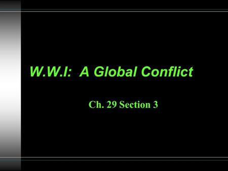 W.W.I: A Global Conflict Ch. 29 Section 3. Global Conflict W.W.I was much more than a European conflict. Australia and Japan entered the war on the Allies.