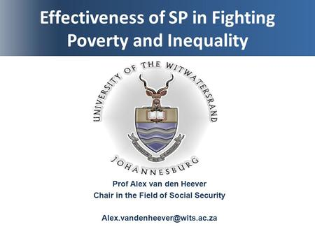 Effectiveness of SP in Fighting Poverty and Inequality Prof Alex van den Heever Chair in the Field of Social Security