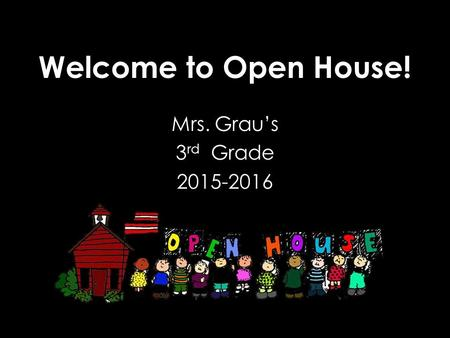 Welcome to Open House! Mrs. Grau's 3 rd Grade 2015-2016.