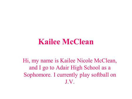 Kailee McClean Hi, my name is Kailee Nicole McClean, and I go to Adair High School as a Sophomore. I currently play softball on J.V.