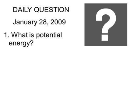 DAILY QUESTION January 28, 2009 1. What is potential energy?