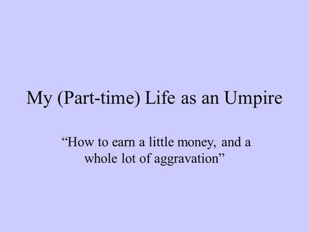"My (Part-time) Life as an Umpire ""How to earn a little money, and a whole lot of aggravation"""