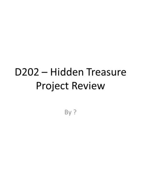 D202 – Hidden Treasure Project Review By ?. The Map I made a map to… I made my map using… I made my map stand out by… My test buddy said that my map…