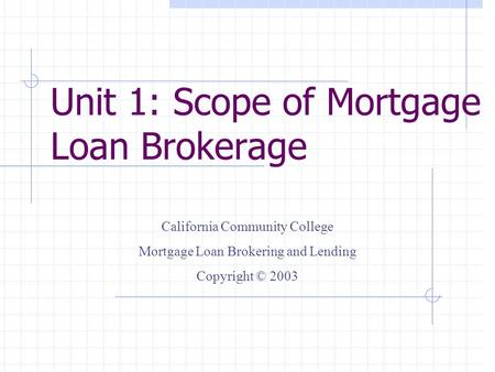 Unit 1: Scope of Mortgage Loan Brokerage California Community College Mortgage Loan Brokering and Lending Copyright © 2003.