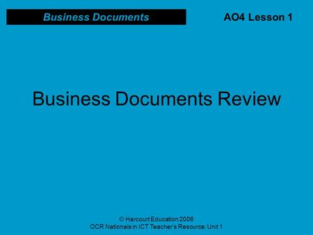 © Harcourt Education 2006 OCR Nationals in ICT Teacher's Resource; Unit 1 Business Documents Review Business Documents AO4 Lesson 1.