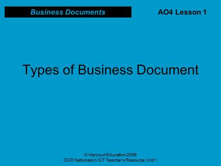© Harcourt Education 2006 OCR Nationals in ICT Teacher's Resource; Unit 1 Types of Business Document Business Documents AO4 Lesson 1.