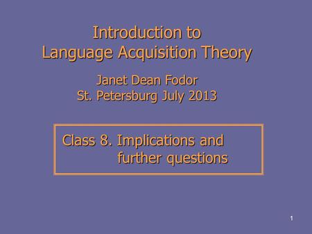1 Introduction to Language Acquisition Theory Janet Dean Fodor St. Petersburg July 2013 Class 8. Implications and further questions Class 8. Implications.