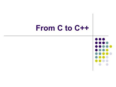 From C to C++. What is C++ C++ is the work of Bjarne Stroustrup of AT&T Bell Labs. C++ is a mostly upward compatible extension of C that provides: A better.