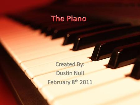 Created By: Dustin Null February 8 th 2011. The Piano is a musical instrument with a manual keyboard actuating hammers that strike wire strings, producing.