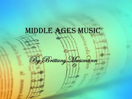 Middle Ages Music By Brittany Mussmann. History Sacred Music- Started with Gregorian Chant, a Jewish and Byzantine religious chant Developed into Polyphonic.