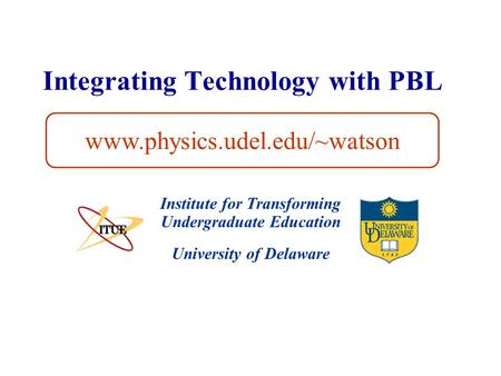 University of Delaware Integrating Technology with PBL Institute for Transforming Undergraduate Education www.physics.udel.edu/~watson.