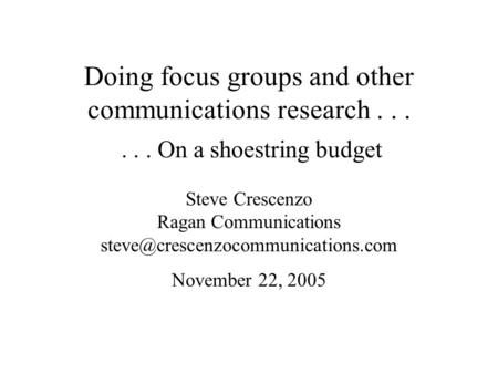 Doing focus groups and other communications research...... On a shoestring budget Steve Crescenzo Ragan Communications