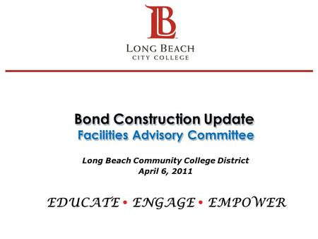 Bond Construction Update Facilities Advisory Committee Long Beach Community College District April 6, 2011 EDUCATE  ENGAGE  EMPOWER 1.
