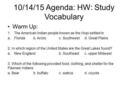 10/14/15 Agenda: HW: Study Vocabulary Warm Up: 1.The American Indian people known as the Hopi settled in a.Floridab. Arcticc. Southwestd. Great Plains.