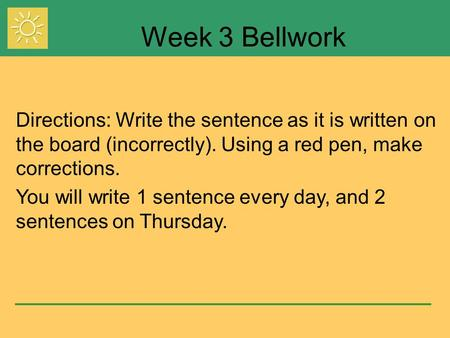 Week 3 Bellwork Directions: Write the sentence as it is written on the board (incorrectly). Using a red pen, make corrections. You will write 1 sentence.