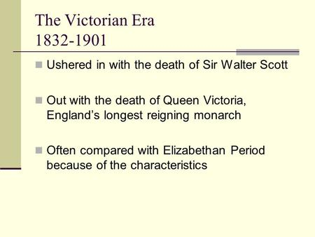 The Victorian Era 1832-1901 Ushered in with the death of Sir Walter Scott Out with the death of Queen Victoria, England's longest reigning monarch Often.