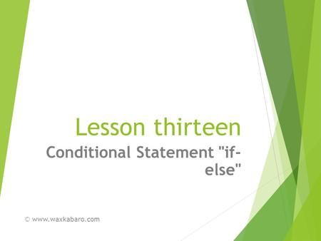 Lesson thirteen Conditional Statement if- else © www.waxkabaro.com.