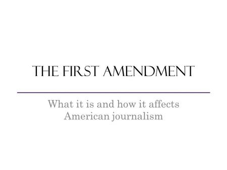 The first amendment What it is and how it affects American journalism.