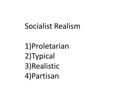 Socialist Realism 1)Proletarian 2)Typical 3)Realistic 4)Partisan.