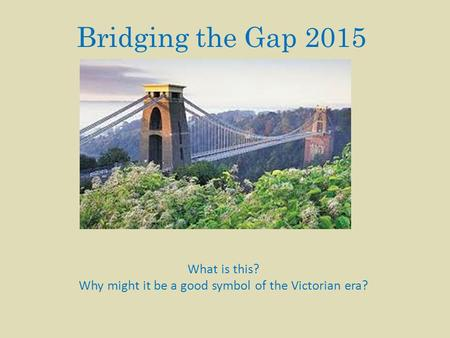 Bridging the Gap 2015 What is this? Why might it be a good symbol of the Victorian era?