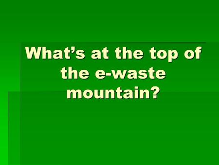 What's at the top of the e-waste mountain?. Batteries! The average person owns about two button batteries and ten normal batteries (A, AA, AAA, C, D,