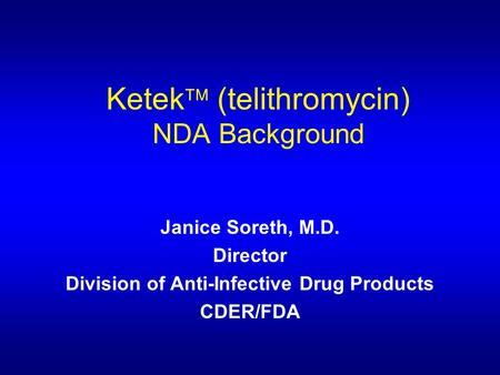 Ketek  (telithromycin) NDA Background Janice Soreth, M.D. Director Division of Anti-Infective Drug Products CDER/FDA.