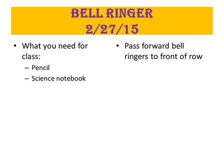 Bell Ringer 2/27/15 What you need for class: – Pencil – Science notebook Pass forward bell ringers to front of row.