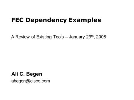 FEC Dependency Examples A Review of Existing Tools – January 29 th, 2008 Ali C. Begen