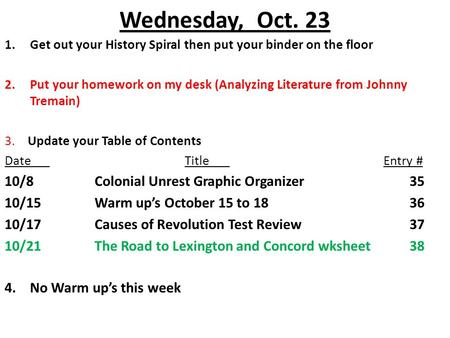 Wednesday, Oct. 23 1.Get out your History Spiral then put your binder on the floor 2.Put your homework on my desk (Analyzing Literature from Johnny Tremain)