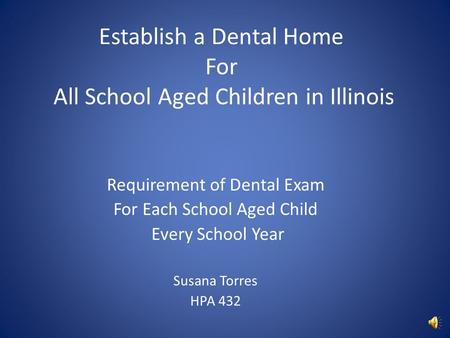 Establish a Dental Home For All School Aged Children in Illinois Requirement of Dental Exam For Each School Aged Child Every School Year Susana Torres.